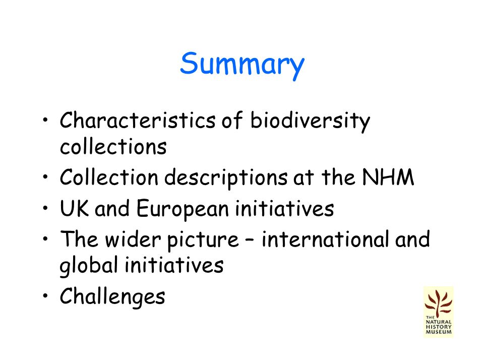 Summary Characteristics of biodiversity collections Collection descriptions at the NHM UK and European initiatives The wider picture – international and global initiatives Challenges