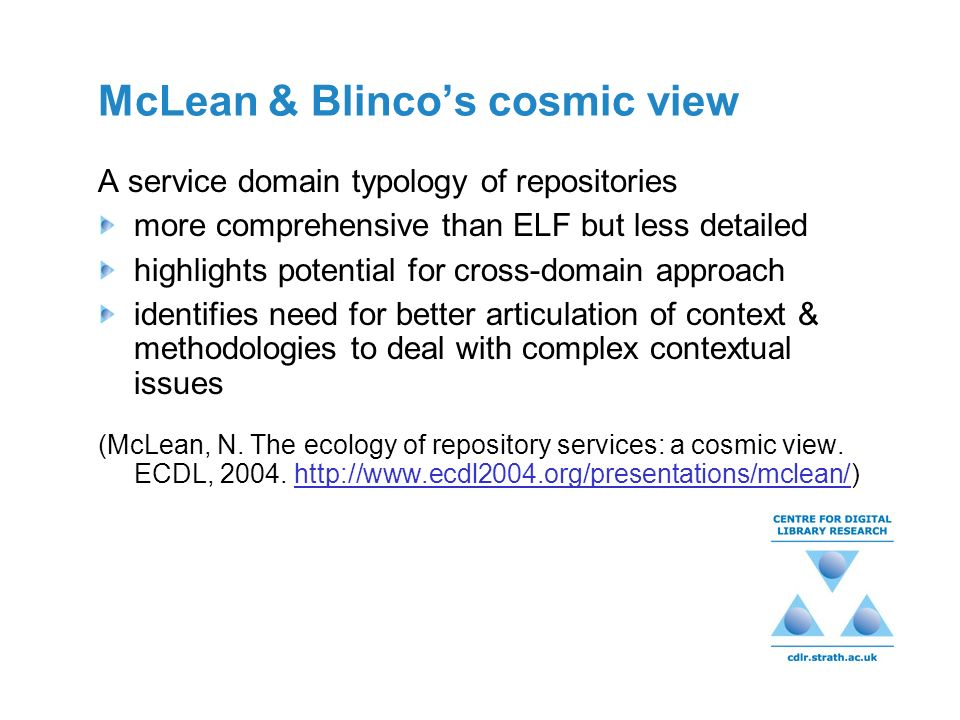 McLean & Blincos cosmic view A service domain typology of repositories more comprehensive than ELF but less detailed highlights potential for cross-domain approach identifies need for better articulation of context & methodologies to deal with complex contextual issues (McLean, N.