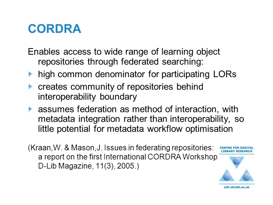 CORDRA Enables access to wide range of learning object repositories through federated searching: high common denominator for participating LORs creates community of repositories behind interoperability boundary assumes federation as method of interaction, with metadata integration rather than interoperability, so little potential for metadata workflow optimisation (Kraan,W.