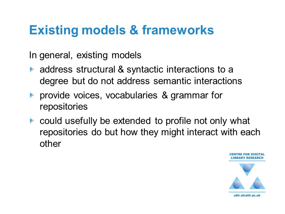 Existing models & frameworks In general, existing models address structural & syntactic interactions to a degree but do not address semantic interactions provide voices, vocabularies & grammar for repositories could usefully be extended to profile not only what repositories do but how they might interact with each other