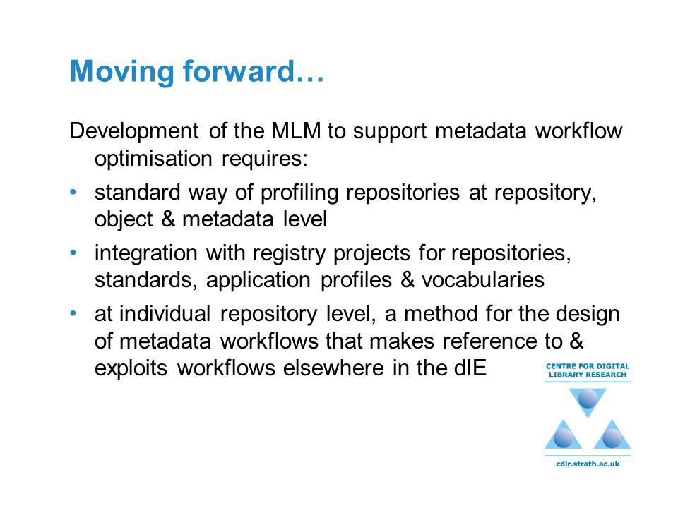 Moving forward… Development of the MLM to support metadata workflow optimisation requires: standard way of profiling repositories at repository, object & metadata level integration with registry projects for repositories, standards, application profiles & vocabularies at individual repository level, a method for the design of metadata workflows that makes reference to & exploits workflows elsewhere in the dIE