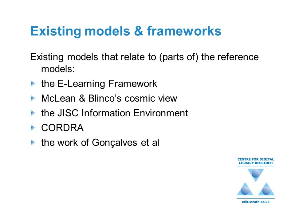 Existing models & frameworks Existing models that relate to (parts of) the reference models: the E-Learning Framework McLean & Blincos cosmic view the JISC Information Environment CORDRA the work of Gonçalves et al