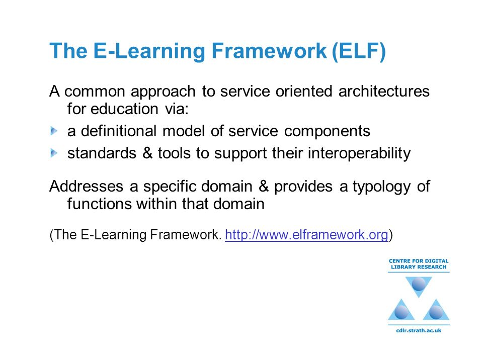 The E-Learning Framework (ELF) A common approach to service oriented architectures for education via: a definitional model of service components standards & tools to support their interoperability Addresses a specific domain & provides a typology of functions within that domain (The E-Learning Framework.