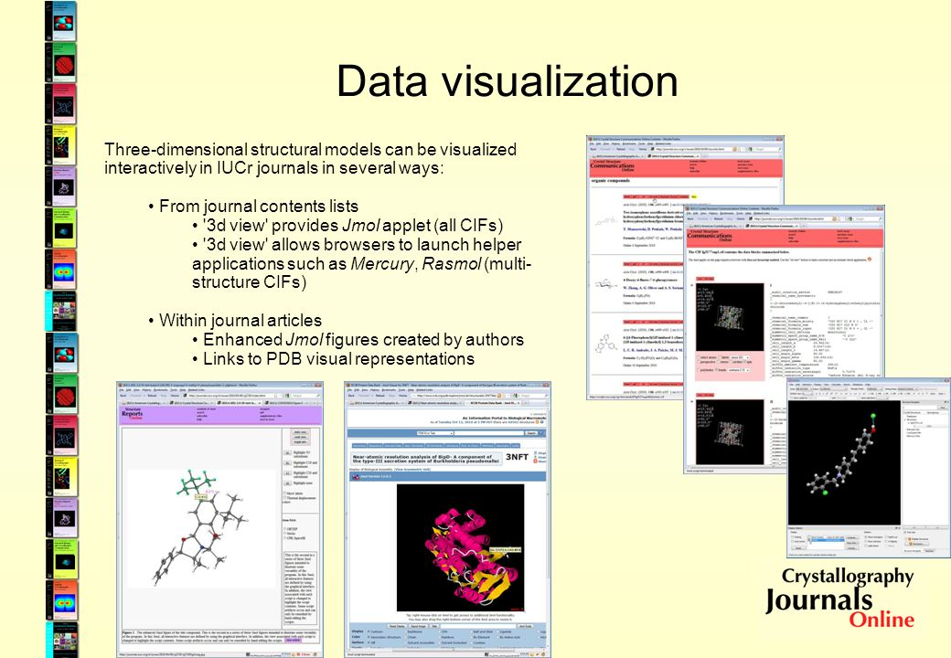 Data visualization Three-dimensional structural models can be visualized interactively in IUCr journals in several ways: From journal contents lists 3d view provides Jmol applet (all CIFs) 3d view allows browsers to launch helper applications such as Mercury, Rasmol (multi- structure CIFs) Within journal articles Enhanced Jmol figures created by authors Links to PDB visual representations