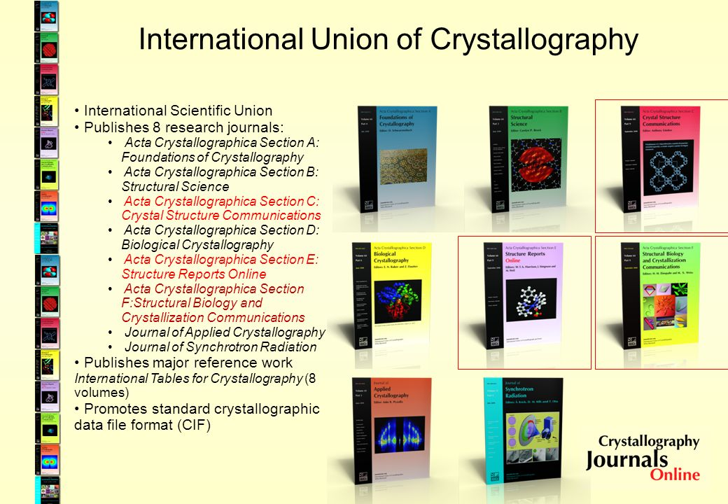 International Union of Crystallography International Scientific Union Publishes 8 research journals: Acta Crystallographica Section A: Foundations of Crystallography Acta Crystallographica Section B: Structural Science Acta Crystallographica Section C: Crystal Structure Communications Acta Crystallographica Section D: Biological Crystallography Acta Crystallographica Section E: Structure Reports Online Acta Crystallographica Section F:Structural Biology and Crystallization Communications Journal of Applied Crystallography Journal of Synchrotron Radiation Publishes major reference work International Tables for Crystallography (8 volumes) Promotes standard crystallographic data file format (CIF)