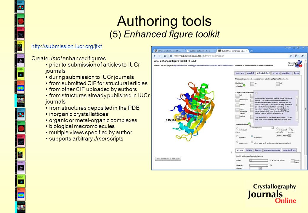 Authoring tools (5) Enhanced figure toolkit http://submission.iucr.org/jtkt Create Jmol enhanced figures prior to submission of articles to IUCr journals during submission to IUCr journals from submitted CIF for structural articles from other CIF uploaded by authors from structures already published in IUCr journals from structures deposited in the PDB inorganic crystal lattices organic or metal-organic complexes biological macromolecules multiple views specified by author supports arbitrary Jmol scripts