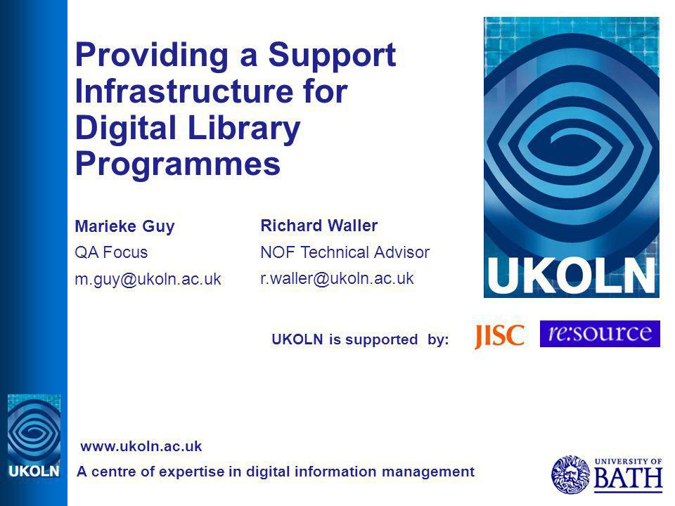 UKOLN is supported by: Providing a Support Infrastructure for Digital Library Programmes Marieke Guy QA Focus A centre of expertise in digital information management   Richard Waller NOF Technical Advisor