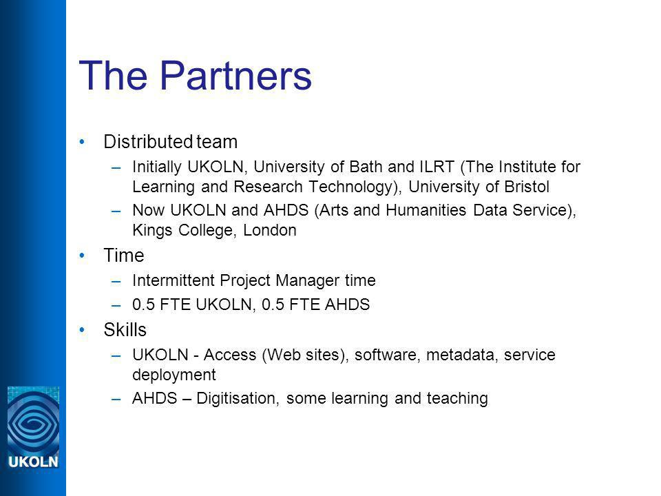 The Partners Distributed team –Initially UKOLN, University of Bath and ILRT (The Institute for Learning and Research Technology), University of Bristol –Now UKOLN and AHDS (Arts and Humanities Data Service), Kings College, London Time –Intermittent Project Manager time –0.5 FTE UKOLN, 0.5 FTE AHDS Skills –UKOLN - Access (Web sites), software, metadata, service deployment –AHDS – Digitisation, some learning and teaching