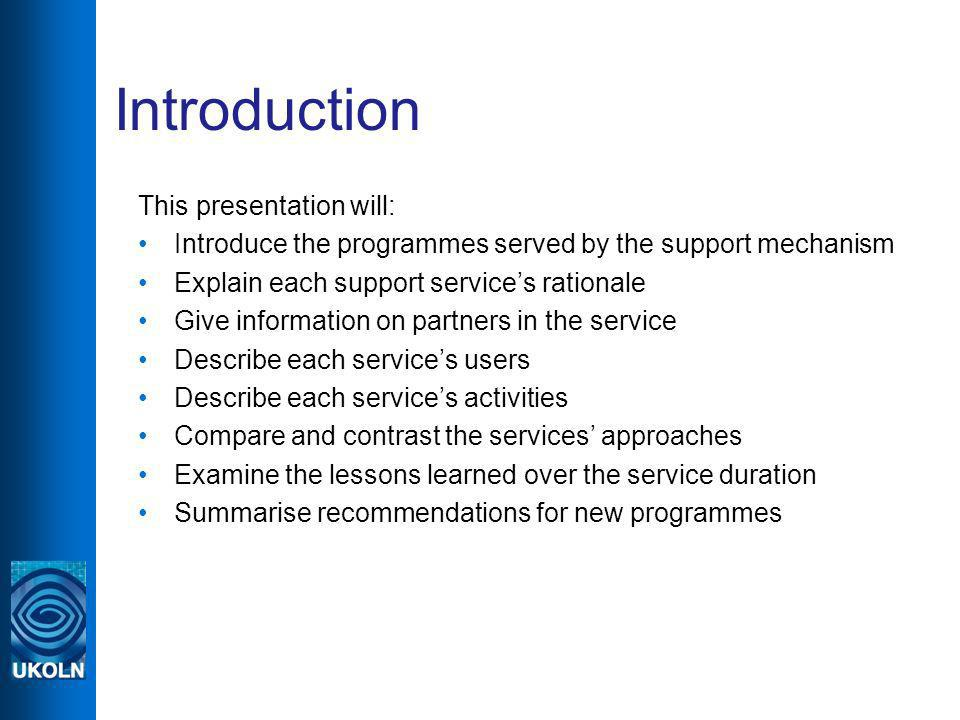Introduction This presentation will: Introduce the programmes served by the support mechanism Explain each support services rationale Give information on partners in the service Describe each services users Describe each services activities Compare and contrast the services approaches Examine the lessons learned over the service duration Summarise recommendations for new programmes