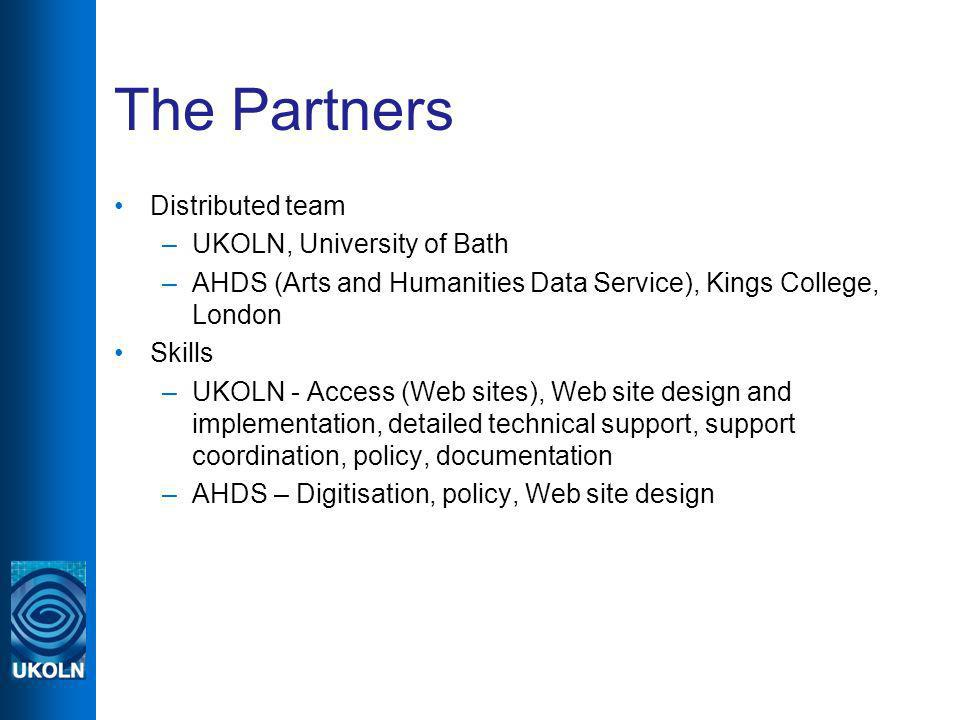 The Partners Distributed team –UKOLN, University of Bath –AHDS (Arts and Humanities Data Service), Kings College, London Skills –UKOLN - Access (Web sites), Web site design and implementation, detailed technical support, support coordination, policy, documentation –AHDS – Digitisation, policy, Web site design