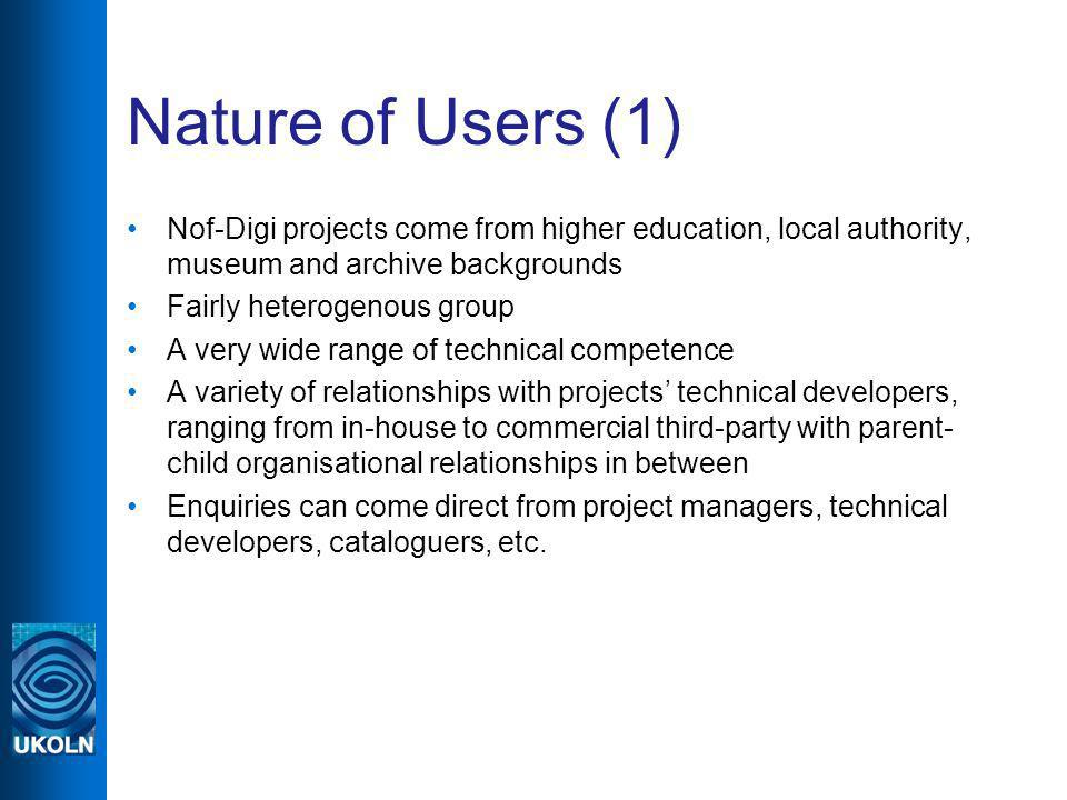 Nature of Users (1) Nof-Digi projects come from higher education, local authority, museum and archive backgrounds Fairly heterogenous group A very wide range of technical competence A variety of relationships with projects technical developers, ranging from in-house to commercial third-party with parent- child organisational relationships in between Enquiries can come direct from project managers, technical developers, cataloguers, etc.