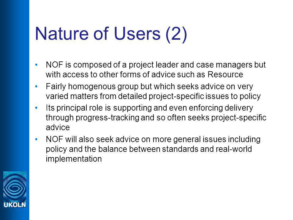 Nature of Users (2) NOF is composed of a project leader and case managers but with access to other forms of advice such as Resource Fairly homogenous group but which seeks advice on very varied matters from detailed project-specific issues to policy Its principal role is supporting and even enforcing delivery through progress-tracking and so often seeks project-specific advice NOF will also seek advice on more general issues including policy and the balance between standards and real-world implementation