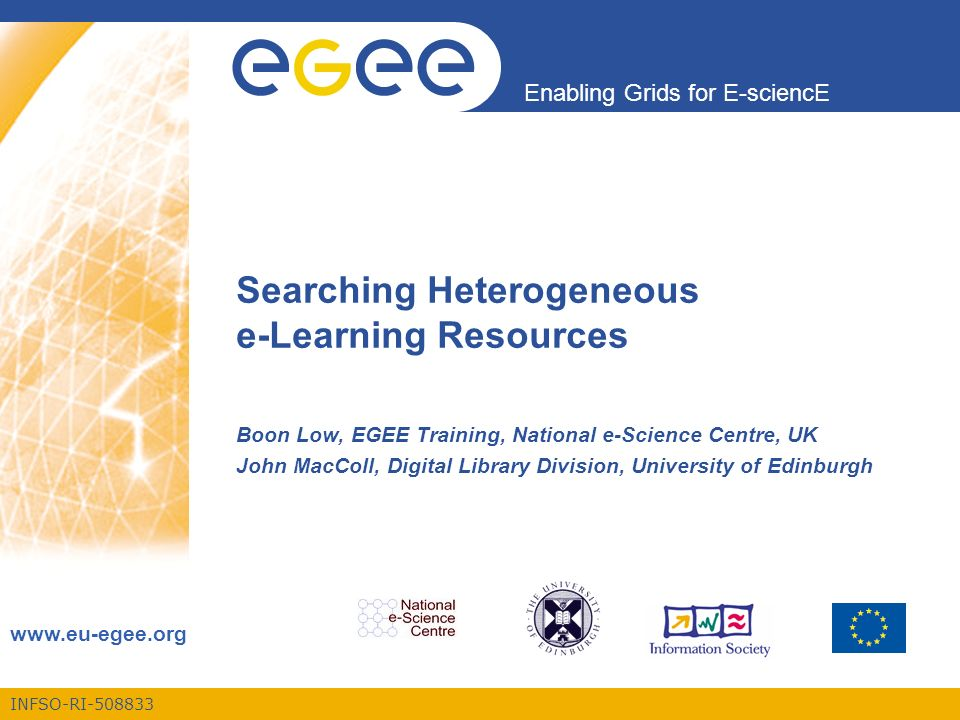 INFSO-RI-508833 Enabling Grids for E-sciencE www.eu-egee.org Searching Heterogeneous e-Learning Resources Boon Low, EGEE Training, National e-Science Centre, UK John MacColl, Digital Library Division, University of Edinburgh