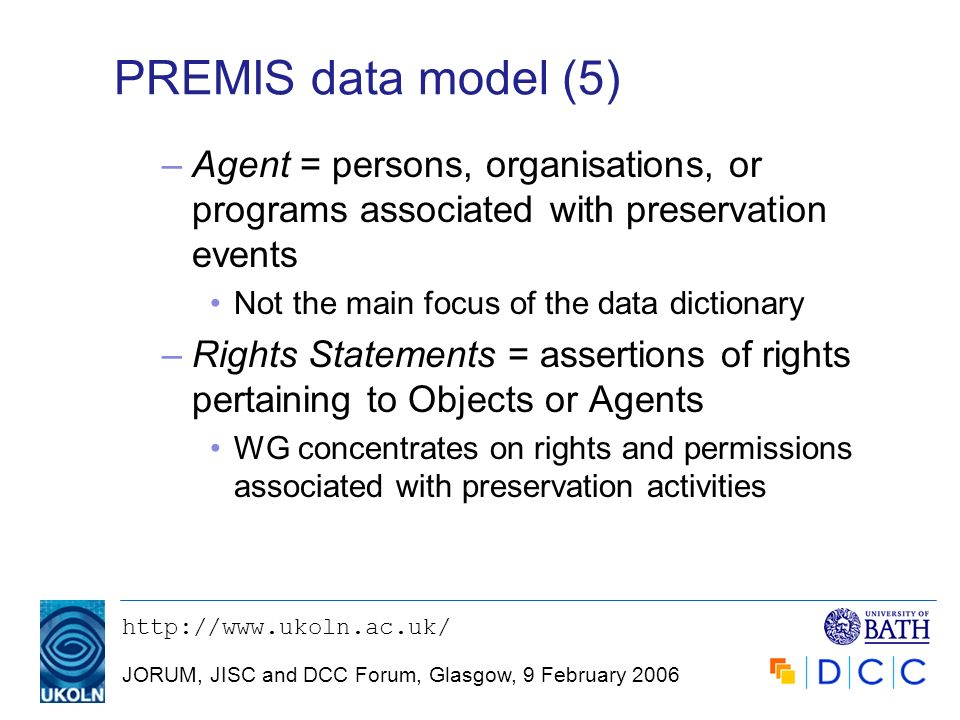 JORUM, JISC and DCC Forum, Glasgow, 9 February 2006 PREMIS data model (5) –Agent = persons, organisations, or programs associated with preservation events Not the main focus of the data dictionary –Rights Statements = assertions of rights pertaining to Objects or Agents WG concentrates on rights and permissions associated with preservation activities