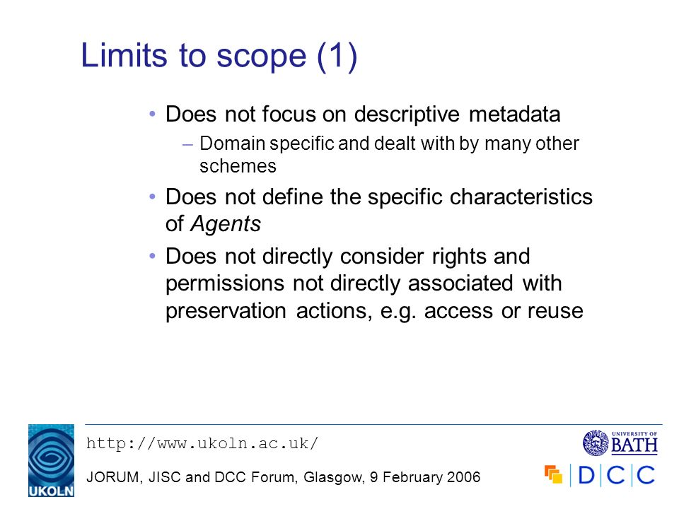 JORUM, JISC and DCC Forum, Glasgow, 9 February 2006 Limits to scope (1) Does not focus on descriptive metadata –Domain specific and dealt with by many other schemes Does not define the specific characteristics of Agents Does not directly consider rights and permissions not directly associated with preservation actions, e.g.