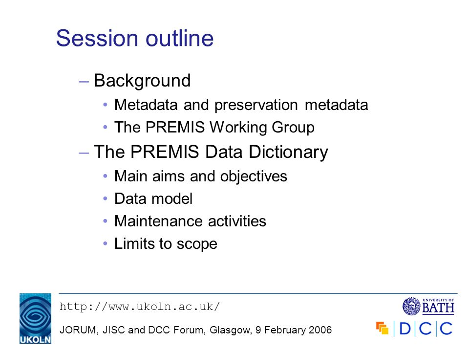 JORUM, JISC and DCC Forum, Glasgow, 9 February 2006 Session outline –Background Metadata and preservation metadata The PREMIS Working Group –The PREMIS Data Dictionary Main aims and objectives Data model Maintenance activities Limits to scope