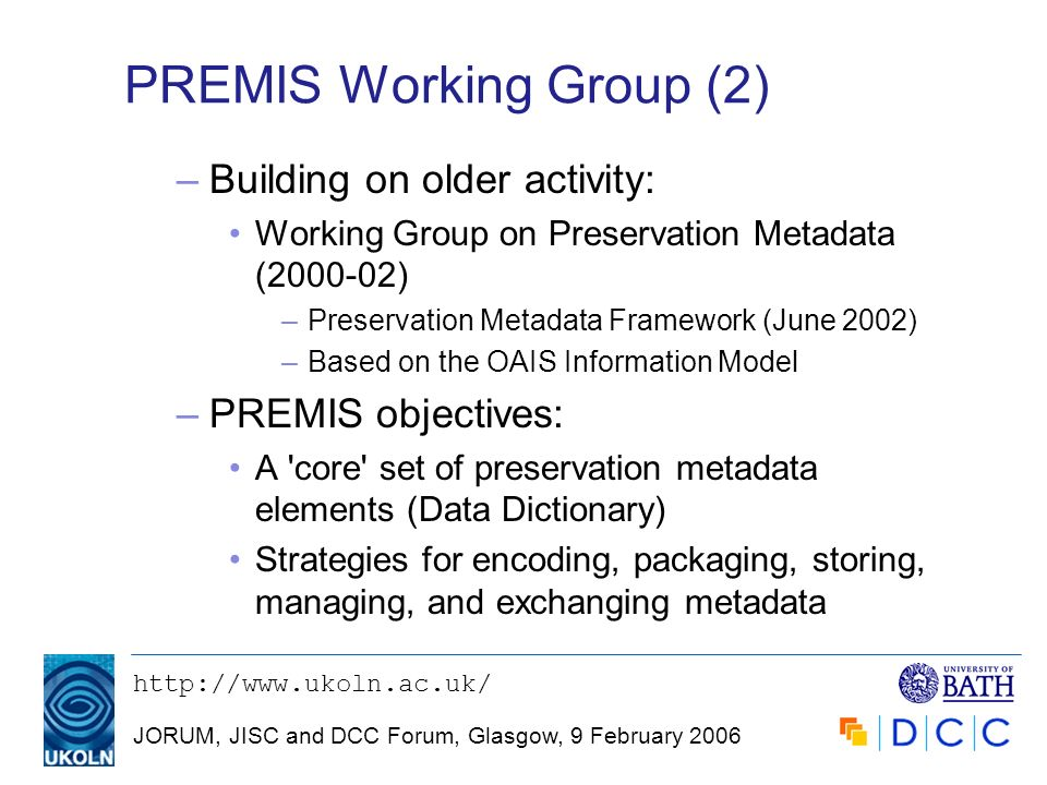 JORUM, JISC and DCC Forum, Glasgow, 9 February 2006 PREMIS Working Group (2) –Building on older activity: Working Group on Preservation Metadata ( ) –Preservation Metadata Framework (June 2002) –Based on the OAIS Information Model –PREMIS objectives: A core set of preservation metadata elements (Data Dictionary) Strategies for encoding, packaging, storing, managing, and exchanging metadata