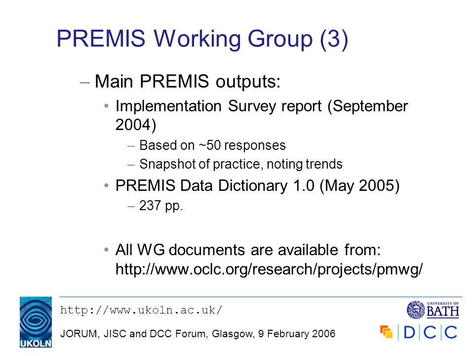 JORUM, JISC and DCC Forum, Glasgow, 9 February 2006 PREMIS Working Group (3) –Main PREMIS outputs: Implementation Survey report (September 2004) –Based on ~50 responses –Snapshot of practice, noting trends PREMIS Data Dictionary 1.0 (May 2005) –237 pp.