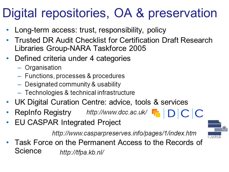 Digital repositories, OA & preservation Long-term access: trust, responsibility, policy Trusted DR Audit Checklist for Certification Draft Research Libraries Group-NARA Taskforce 2005 Defined criteria under 4 categories –Organisation –Functions, processes & procedures –Designated community & usability –Technologies & technical infrastructure UK Digital Curation Centre: advice, tools & services RepInfo Registry EU CASPAR Integrated Project Task Force on the Permanent Access to the Records of Science