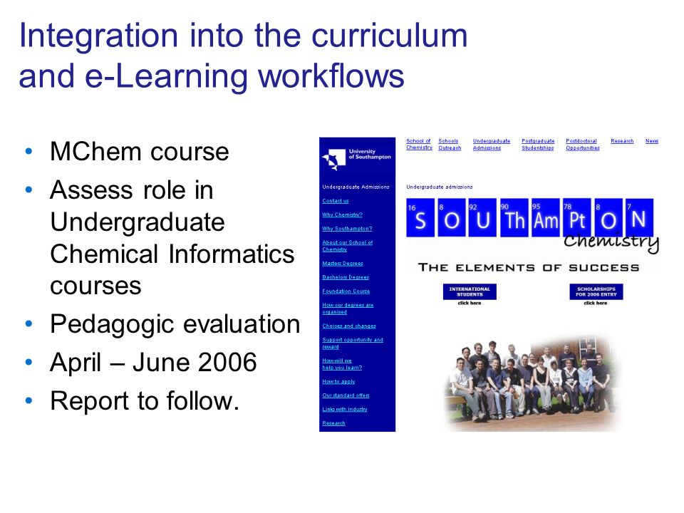 Integration into the curriculum and e-Learning workflows MChem course Assess role in Undergraduate Chemical Informatics courses Pedagogic evaluation April – June 2006 Report to follow.