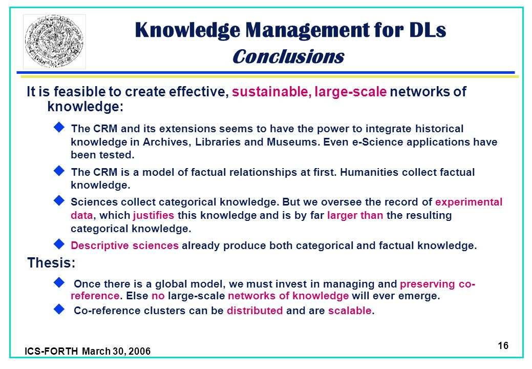 ICS-FORTH March 30, 2006 16 Knowledge Management for DLs Conclusions It is feasible to create effective, sustainable, large-scale networks of knowledge: The CRM and its extensions seems to have the power to integrate historical knowledge in Archives, Libraries and Museums.