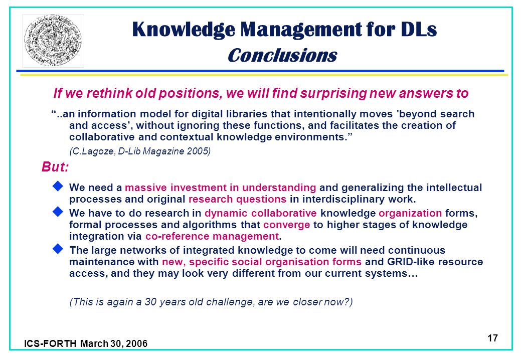 ICS-FORTH March 30, 2006 17 Knowledge Management for DLs Conclusions If we rethink old positions, we will find surprising new answers to..an information model for digital libraries that intentionally moves beyond search and access, without ignoring these functions, and facilitates the creation of collaborative and contextual knowledge environments.