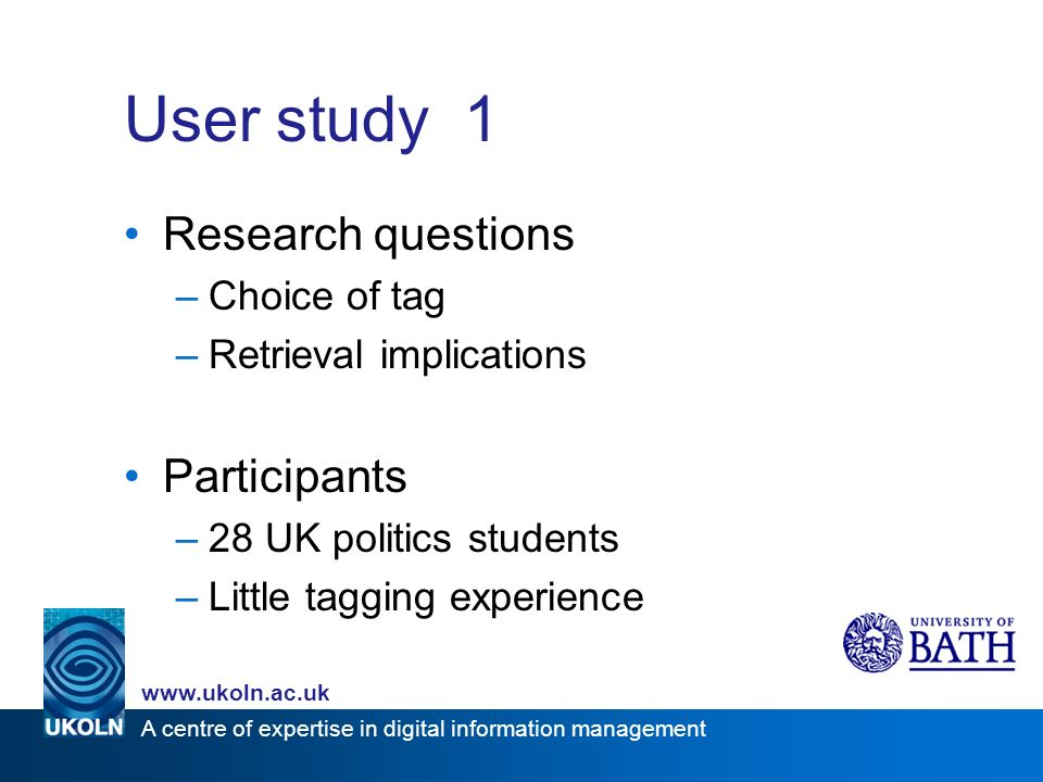 A centre of expertise in digital information management www.ukoln.ac.uk User study 1 Research questions –Choice of tag –Retrieval implications Participants –28 UK politics students –Little tagging experience