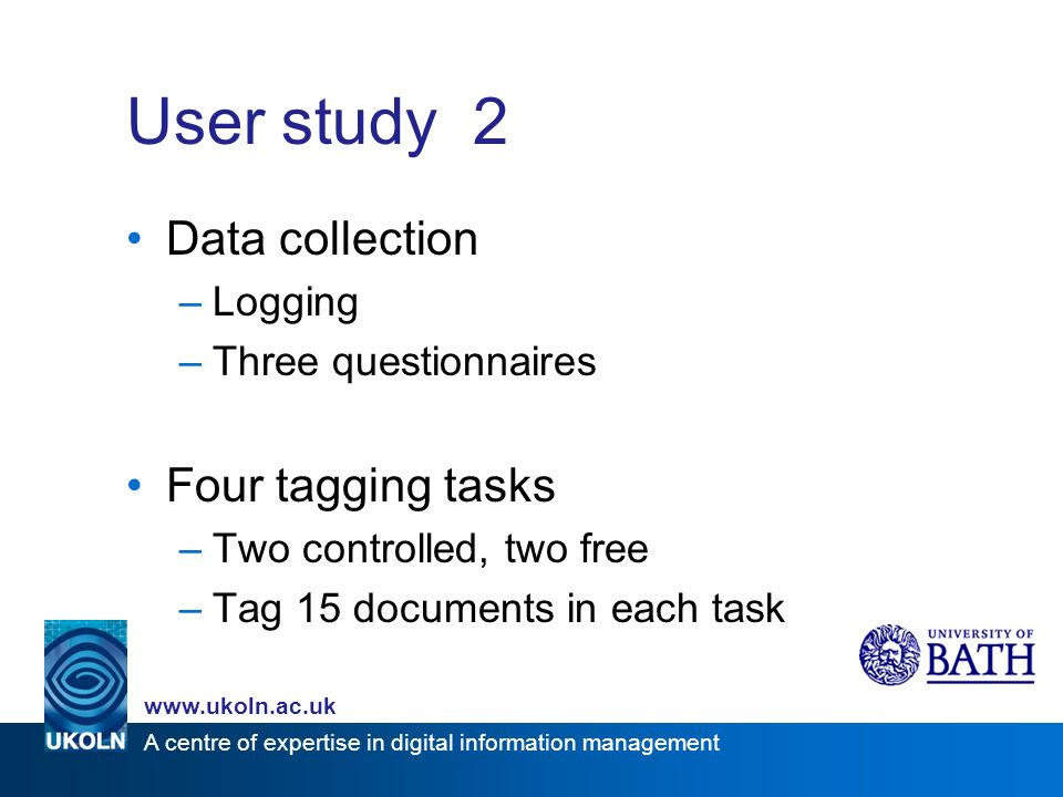 A centre of expertise in digital information management www.ukoln.ac.uk User study 2 Data collection –Logging –Three questionnaires Four tagging tasks –Two controlled, two free –Tag 15 documents in each task