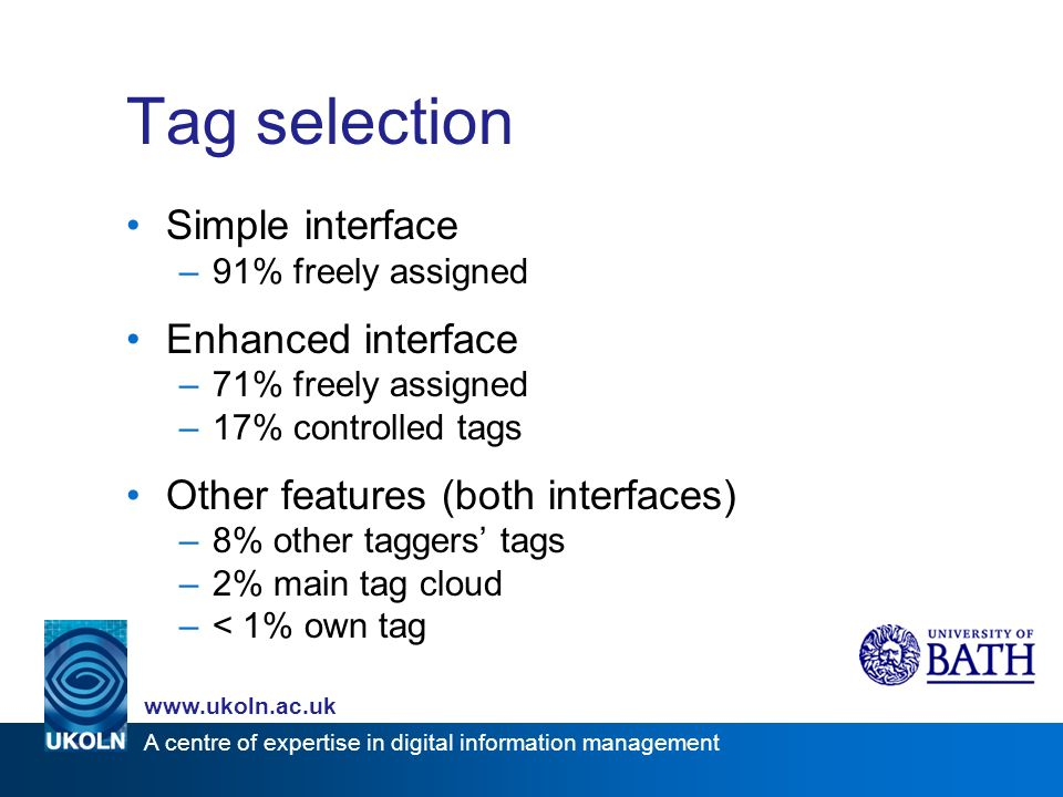 A centre of expertise in digital information management www.ukoln.ac.uk Tag selection Simple interface –91% freely assigned Enhanced interface –71% freely assigned –17% controlled tags Other features (both interfaces) –8% other taggers tags –2% main tag cloud –< 1% own tag