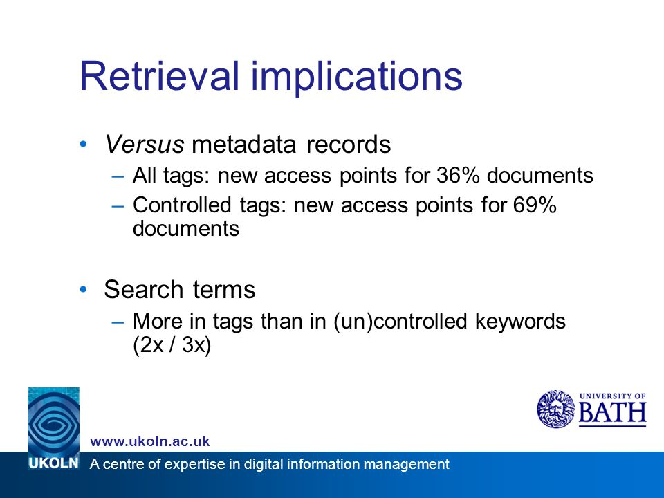 A centre of expertise in digital information management www.ukoln.ac.uk Retrieval implications Versus metadata records –All tags: new access points for 36% documents –Controlled tags: new access points for 69% documents Search terms –More in tags than in (un)controlled keywords (2x / 3x)