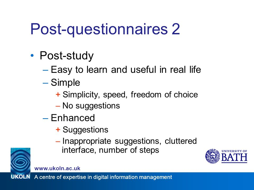 A centre of expertise in digital information management www.ukoln.ac.uk Post-questionnaires 2 Post-study –Easy to learn and useful in real life –Simple + + Simplicity, speed, freedom of choice No suggestions –Enhanced + + Suggestions Inappropriate suggestions, cluttered interface, number of steps