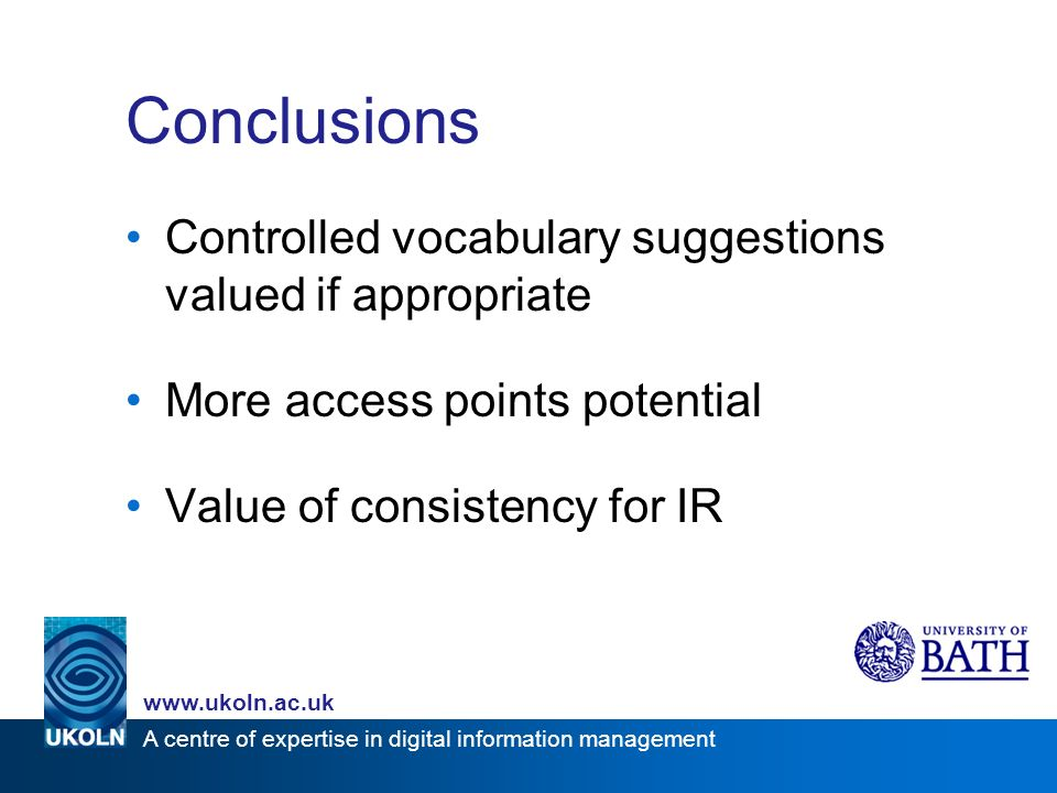 A centre of expertise in digital information management www.ukoln.ac.uk Conclusions Controlled vocabulary suggestions valued if appropriate More access points potential Value of consistency for IR