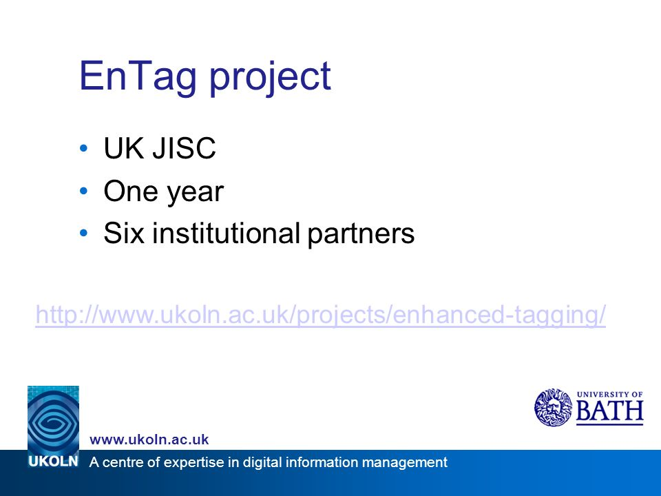 A centre of expertise in digital information management www.ukoln.ac.uk EnTag project UK JISC One year Six institutional partners http://www.ukoln.ac.uk/projects/enhanced-tagging/