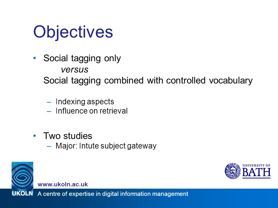 A centre of expertise in digital information management www.ukoln.ac.uk Objectives Social tagging only versus Social tagging combined with controlled vocabulary –Indexing aspects –Influence on retrieval Two studies –Major: Intute subject gateway