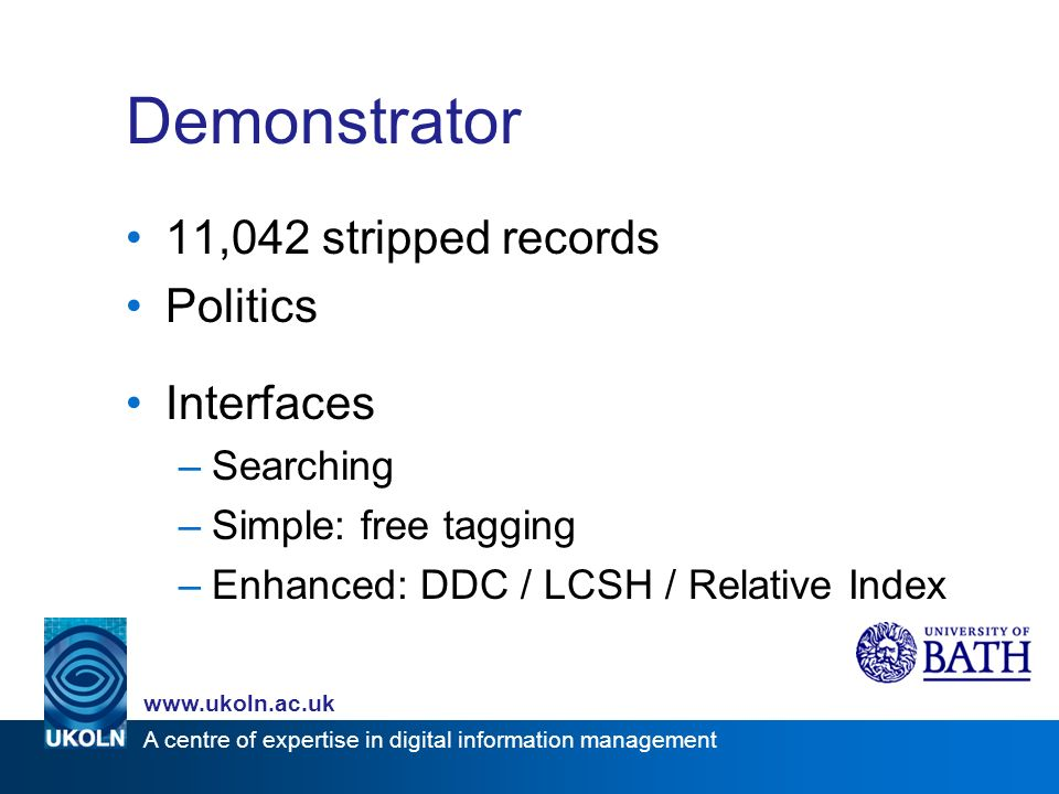 A centre of expertise in digital information management www.ukoln.ac.uk Demonstrator 11,042 stripped records Politics Interfaces –Searching –Simple: free tagging –Enhanced: DDC / LCSH / Relative Index