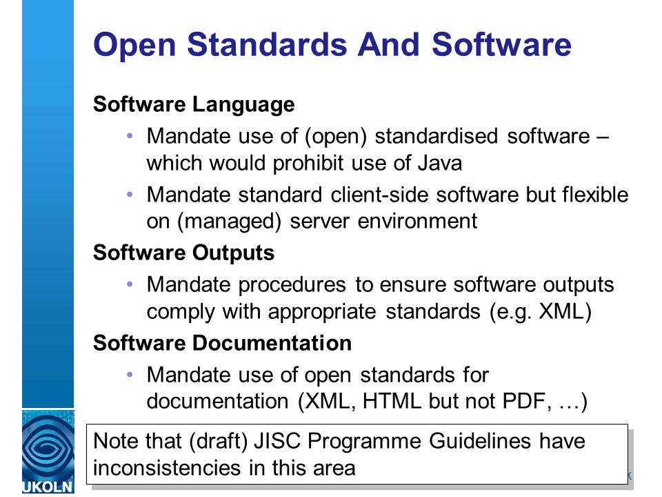 A centre of expertise in digital information managementwww.ukoln.ac.uk Open Standards And Software Software Language Mandate use of (open) standardised software – which would prohibit use of Java Mandate standard client-side software but flexible on (managed) server environment Software Outputs Mandate procedures to ensure software outputs comply with appropriate standards (e.g.