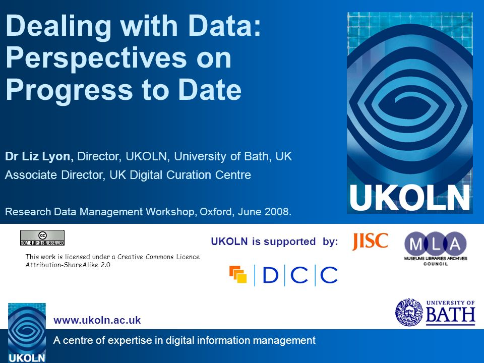 A centre of expertise in digital information management www.ukoln.ac.uk UKOLN is supported by: Dealing with Data: Perspectives on Progress to Date Dr Liz Lyon, Director, UKOLN, University of Bath, UK Associate Director, UK Digital Curation Centre Research Data Management Workshop, Oxford, June 2008.