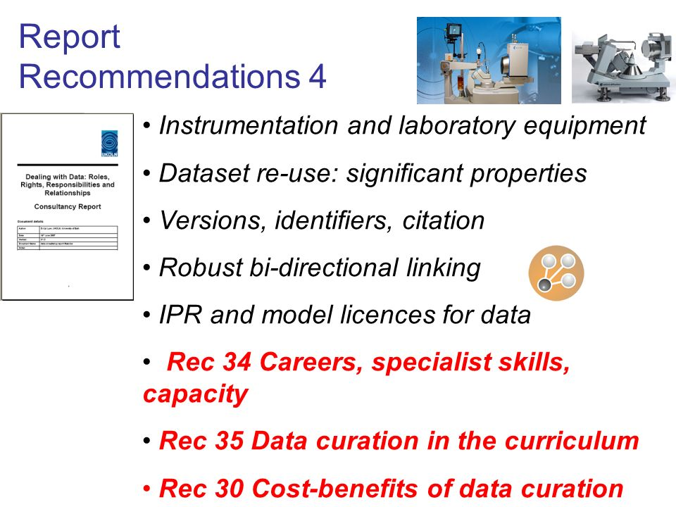 Report Recommendations 4 Instrumentation and laboratory equipment Dataset re-use: significant properties Versions, identifiers, citation Robust bi-directional linking IPR and model licences for data Rec 34 Careers, specialist skills, capacity Rec 35 Data curation in the curriculum Rec 30 Cost-benefits of data curation