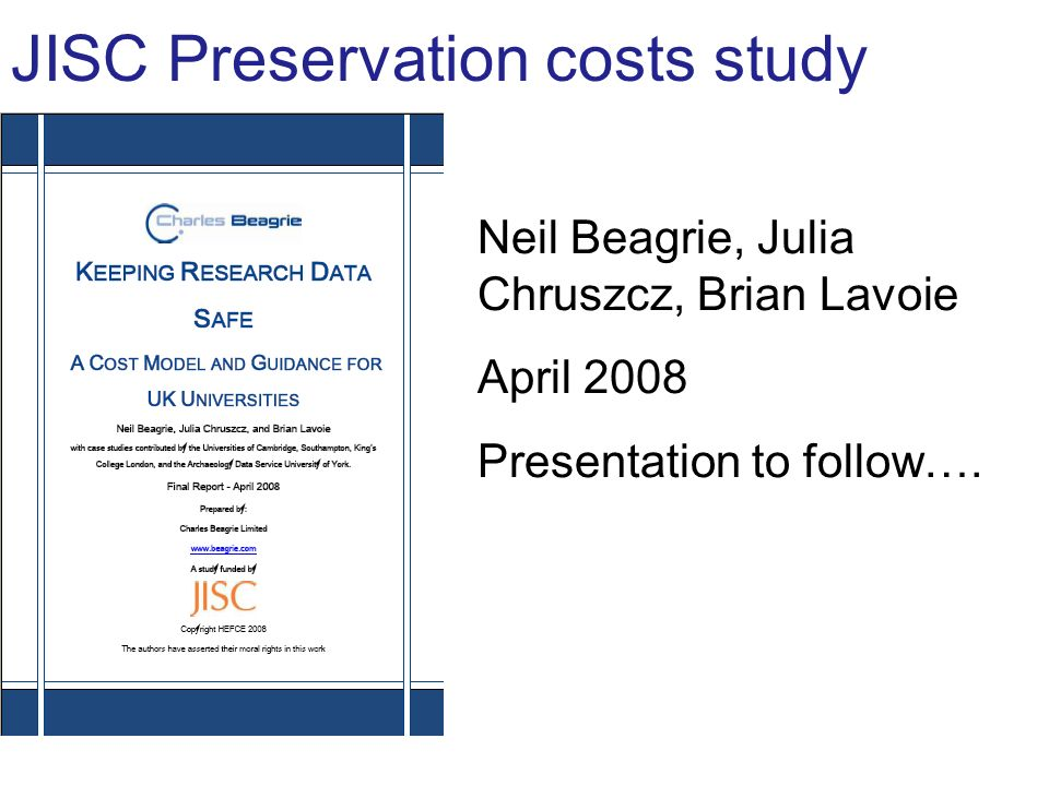 JISC Preservation costs study Neil Beagrie, Julia Chruszcz, Brian Lavoie April 2008 Presentation to follow….