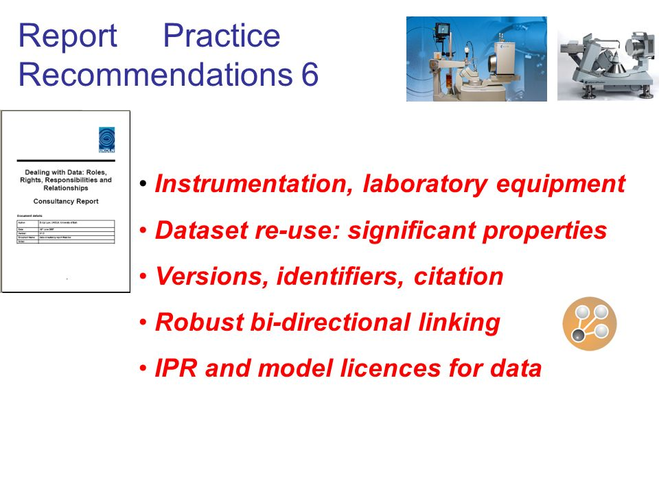 Report Practice Recommendations 6 Instrumentation, laboratory equipment Dataset re-use: significant properties Versions, identifiers, citation Robust bi-directional linking IPR and model licences for data