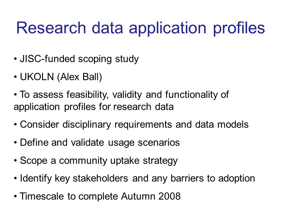 Research data application profiles JISC-funded scoping study UKOLN (Alex Ball) To assess feasibility, validity and functionality of application profiles for research data Consider disciplinary requirements and data models Define and validate usage scenarios Scope a community uptake strategy Identify key stakeholders and any barriers to adoption Timescale to complete Autumn 2008
