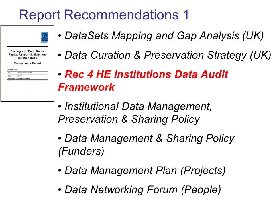 Report Recommendations 1 DataSets Mapping and Gap Analysis (UK) Data Curation & Preservation Strategy (UK) Rec 4 HE Institutions Data Audit Framework Institutional Data Management, Preservation & Sharing Policy Data Management & Sharing Policy (Funders) Data Management Plan (Projects) Data Networking Forum (People)