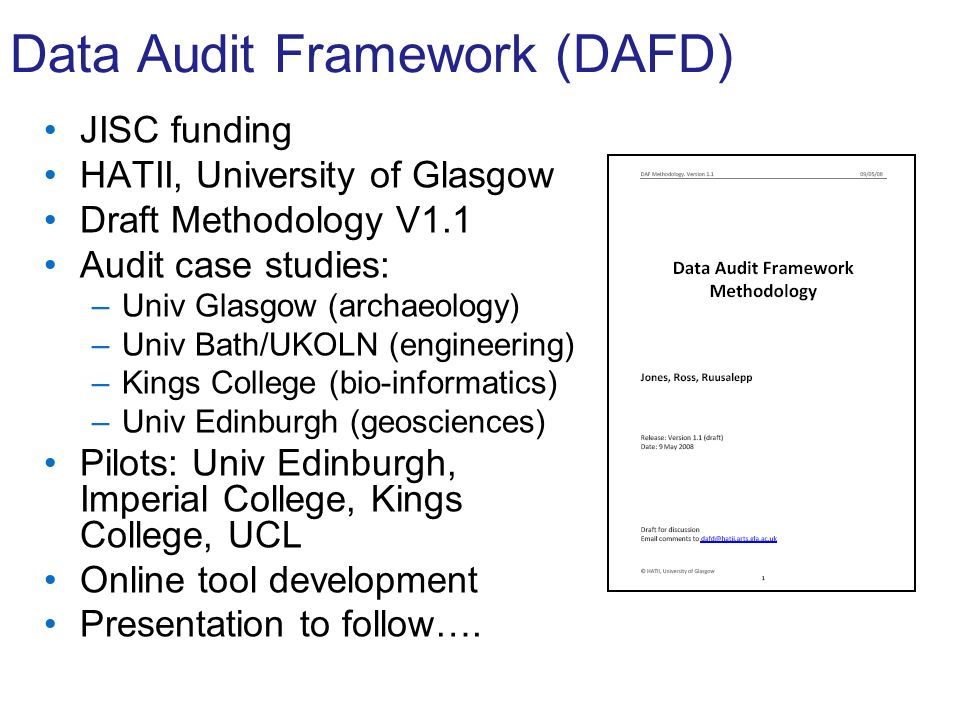 Data Audit Framework (DAFD) JISC funding HATII, University of Glasgow Draft Methodology V1.1 Audit case studies: –Univ Glasgow (archaeology) –Univ Bath/UKOLN (engineering) –Kings College (bio-informatics) –Univ Edinburgh (geosciences) Pilots: Univ Edinburgh, Imperial College, Kings College, UCL Online tool development Presentation to follow….