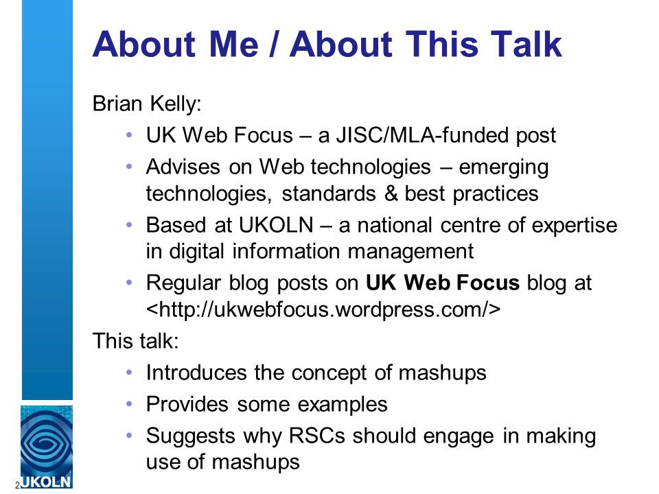 2 About Me / About This Talk Brian Kelly: UK Web Focus – a JISC/MLA-funded post Advises on Web technologies – emerging technologies, standards & best practices Based at UKOLN – a national centre of expertise in digital information management Regular blog posts on UK Web Focus blog at This talk: Introduces the concept of mashups Provides some examples Suggests why RSCs should engage in making use of mashups