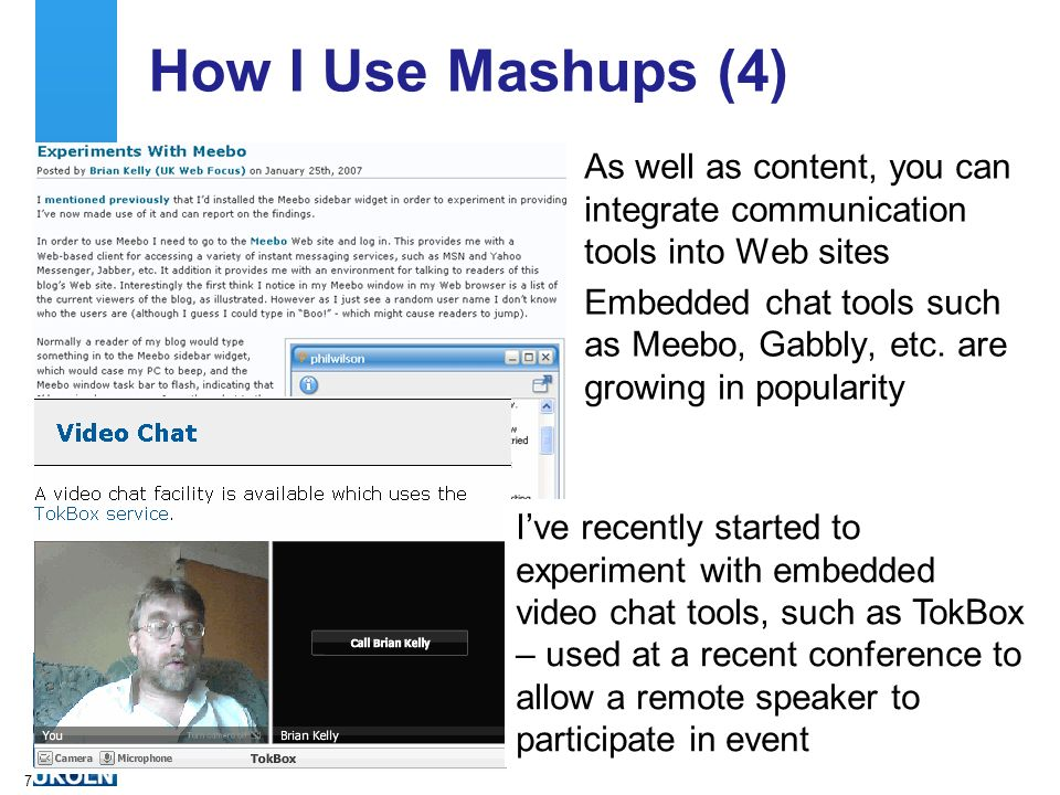 7 How I Use Mashups (4) As well as content, you can integrate communication tools into Web sites Embedded chat tools such as Meebo, Gabbly, etc.