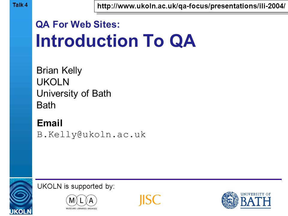 A centre of expertise in digital information managementwww.ukoln.ac.uk QA For Web Sites: Introduction To QA Brian Kelly UKOLN University of Bath Bath Email B.Kelly@ukoln.ac.uk UKOLN is supported by: http://www.ukoln.ac.uk/qa-focus/presentations/ili-2004/ Talk 4