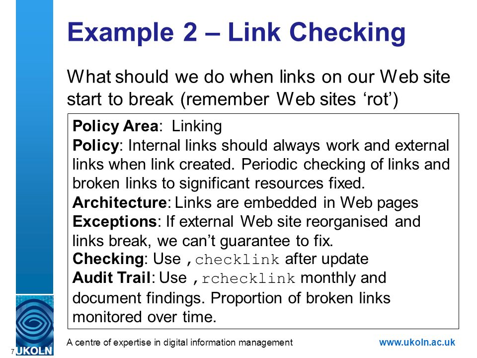 A centre of expertise in digital information managementwww.ukoln.ac.uk 7 Example 2 – Link Checking What should we do when links on our Web site start to break (remember Web sites rot) Policy Area: Linking Policy: Internal links should always work and external links when link created.