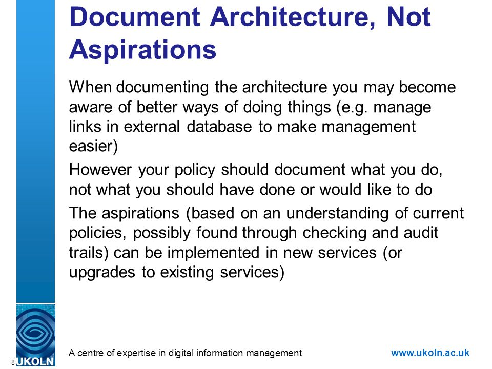 A centre of expertise in digital information managementwww.ukoln.ac.uk 8 Document Architecture, Not Aspirations When documenting the architecture you may become aware of better ways of doing things (e.g.