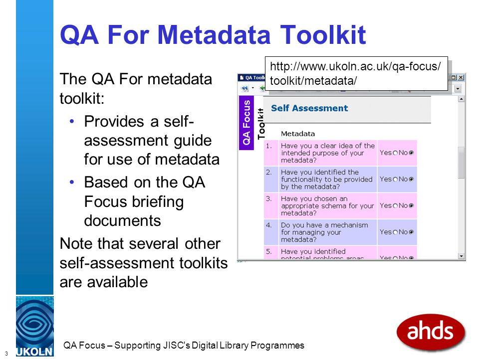 3 QA Focus – Supporting JISC s Digital Library Programmes QA For Metadata Toolkit The QA For metadata toolkit: Provides a self- assessment guide for use of metadata Based on the QA Focus briefing documents Note that several other self-assessment toolkits are available   toolkit/metadata/
