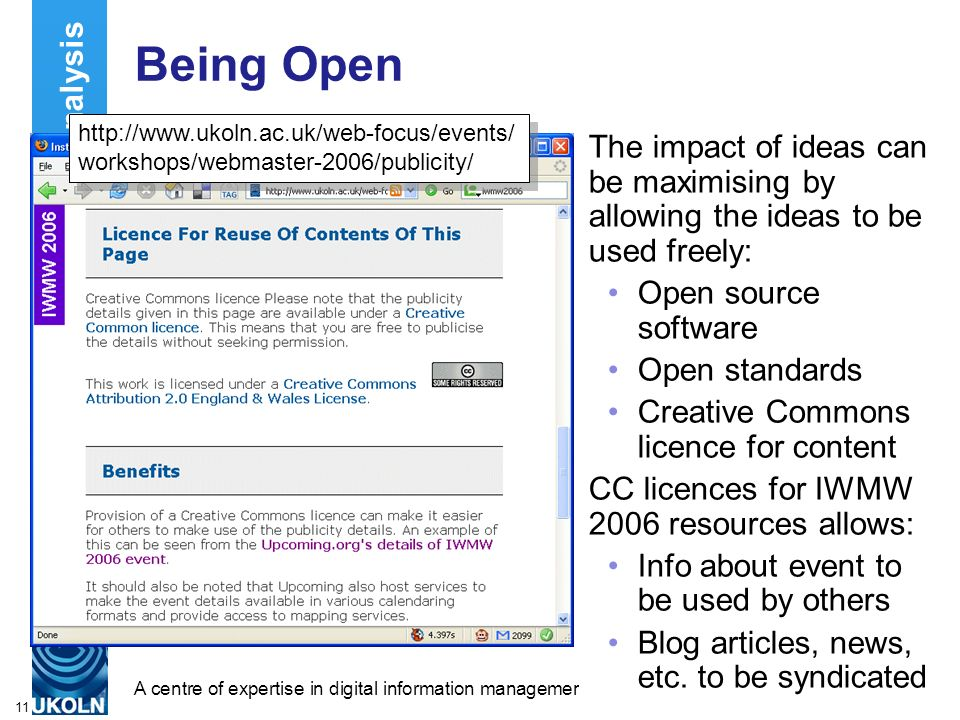 A centre of expertise in digital information managementwww.ukoln.ac.uk 11 Being Open The impact of ideas can be maximising by allowing the ideas to be used freely: Open source software Open standards Creative Commons licence for content CC licences for IWMW 2006 resources allows: Info about event to be used by others Blog articles, news, etc.